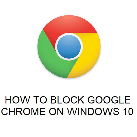 HOW TO BLOCK GOOGLE CHROME ON WINDOWS 10