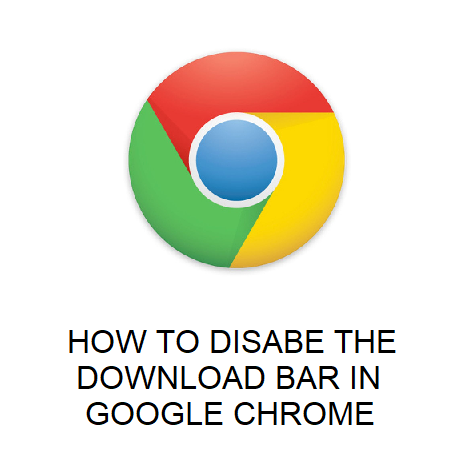 HOW TO DISABE THE DOWNLOAD BAR IN GOOGLE CHROME
