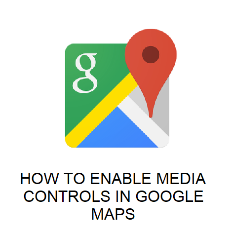 HOW TO ENABLE MEDIA CONTROLS IN GOOGLE MAPS