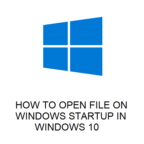 HOW TO OPEN FILE ON WINDOWS STARTUP IN WINDOWS 10