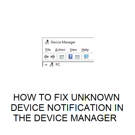 HOW TO FIX UNKNOWN DEVICE NOTIFICATION IN THE DEVICE MANAGER