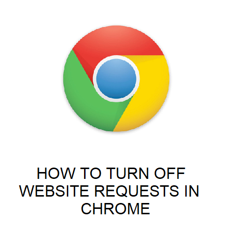 HOW TO TURN OFF WEBSITE REQUESTS IN CHROME