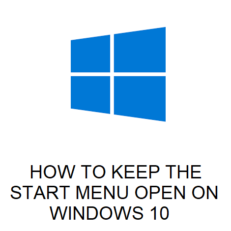 HOW TO KEEP THE START MENU OPEN ON WINDOWS 10