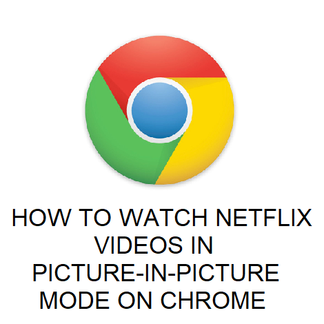 HOW TO WATCH NETFLIX VIDEOS IN PICTURE-IN-PICTURE MODE ON CHROME
