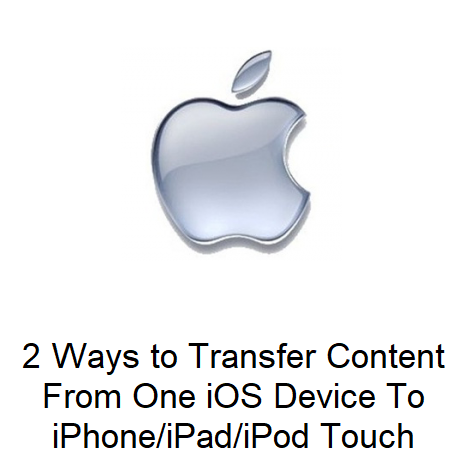 2 Ways to Transfer Content From One iOS Device To iPhone/iPad/iPod Touch