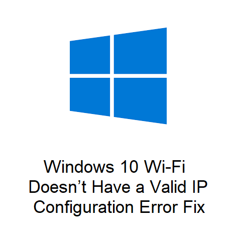 Windows 10 Wi-Fi Doesn't Have a Valid IP Configuration Error Fix