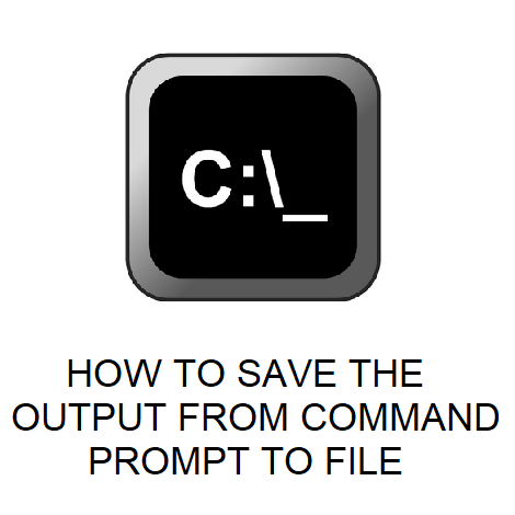 HOW TO SAVE THE OUTPUT FROM COMMAND PROMPT TO FILE
