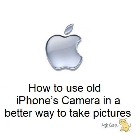 How to use old iPhone's Camera in a better way to take pictures