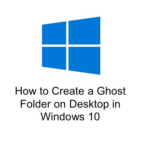 How to Create a Ghost Folder on Desktop in Windows 10
